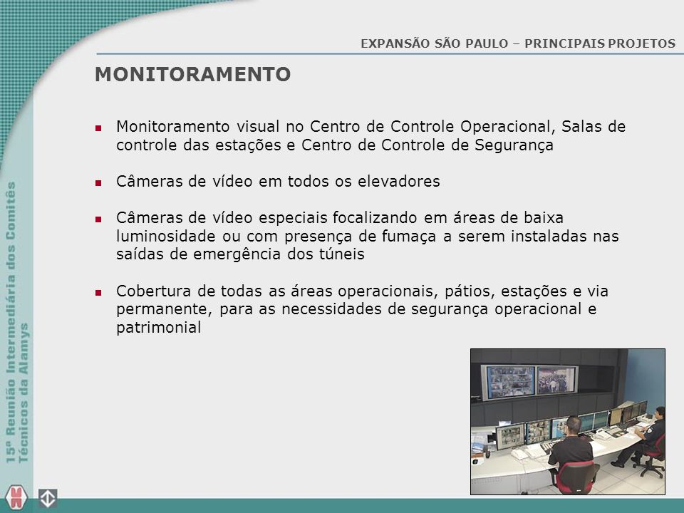 MONITORAMENTO Monitoramento visual no Centro de Controle Operacional, Salas de controle das estações e Centro de Controle de Segurança Câmeras de víde