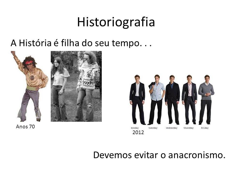 Historiografia Devemos evitar o anacronismo. A História é filha do seu tempo... Anos 70 2012