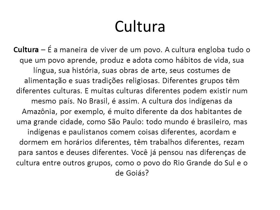 Cultura Cultura – É a maneira de viver de um povo. A cultura engloba tudo o que um povo aprende, produz e adota como hábitos de vida, sua língua, sua