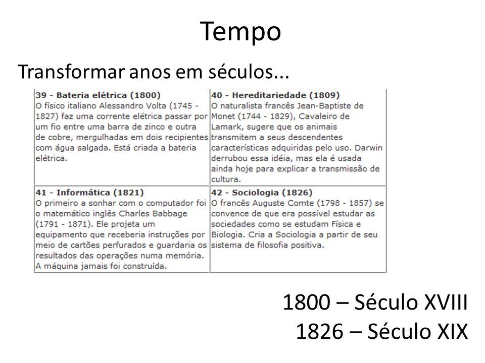 Tempo Transformar anos em séculos... 1800 – Século XVIII 1826 – Século XIX