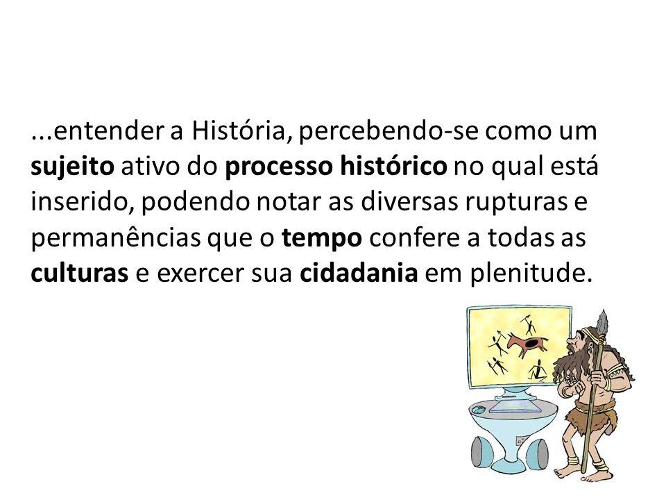...entender a História, percebendo-se como um sujeito ativo do processo histórico no qual está inserido, podendo notar as diversas rupturas e permanên