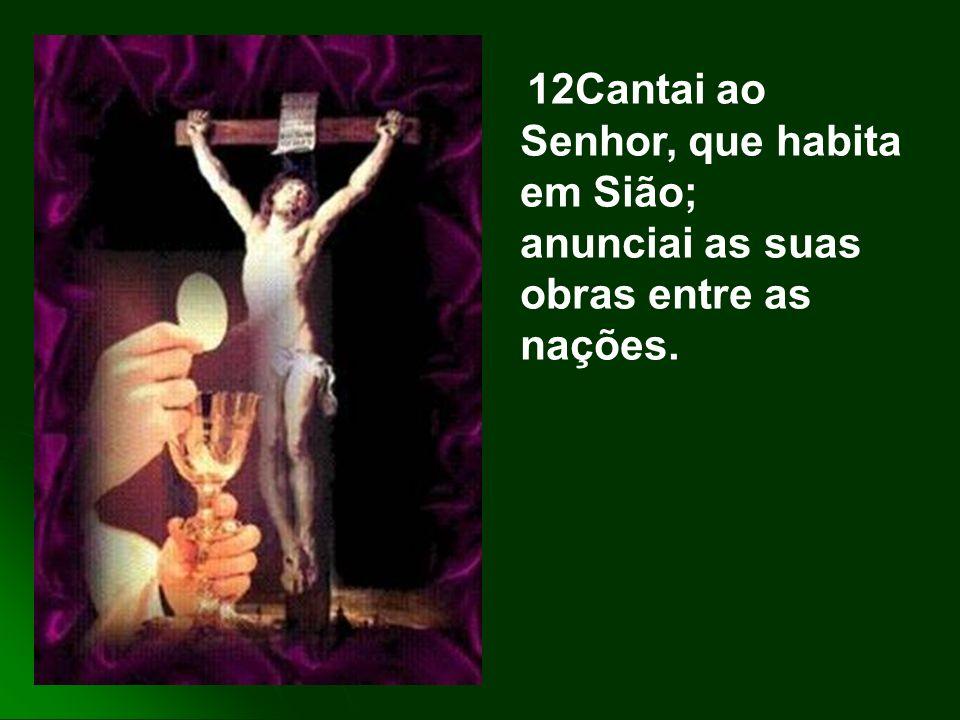 12Cantai ao Senhor, que habita em Sião; anunciai as suas obras entre as nações.