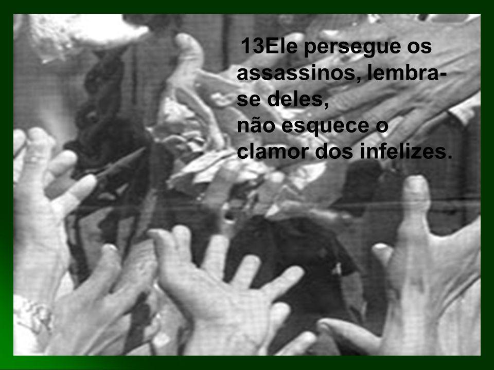13Ele persegue os assassinos, lembra- se deles, não esquece o clamor dos infelizes.