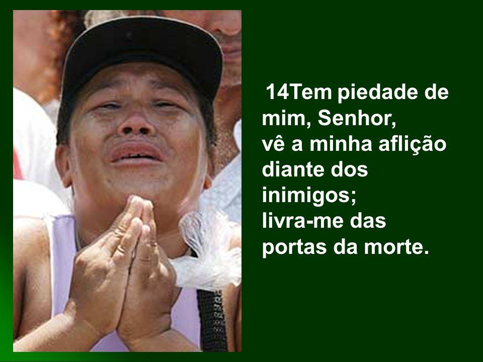 14Tem piedade de mim, Senhor, vê a minha aflição diante dos inimigos; livra-me das portas da morte.
