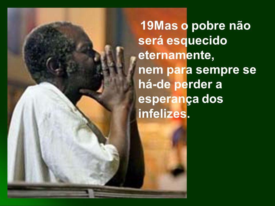 19Mas o pobre não será esquecido eternamente, nem para sempre se há-de perder a esperança dos infelizes.
