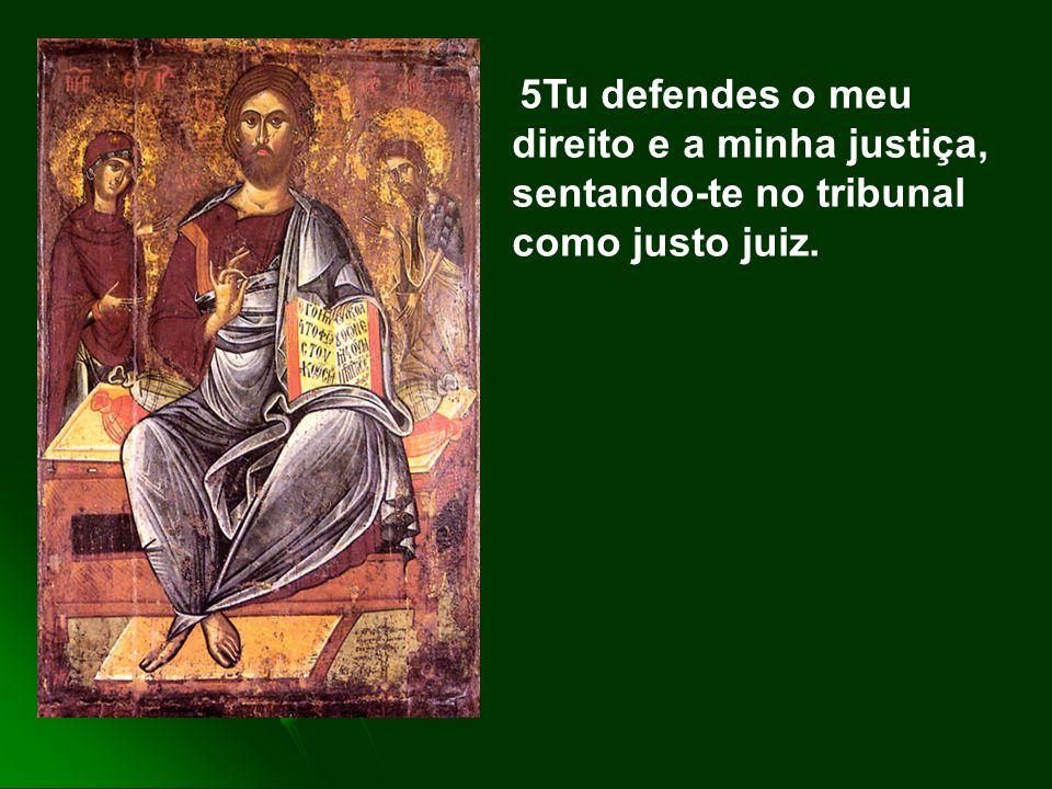 5Tu defendes o meu direito e a minha justiça, sentando-te no tribunal como justo juiz.
