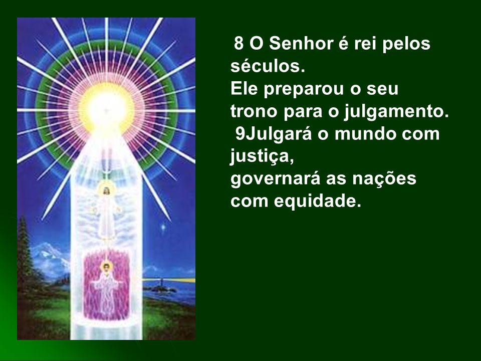 8 O Senhor é rei pelos séculos.Ele preparou o seu trono para o julgamento.