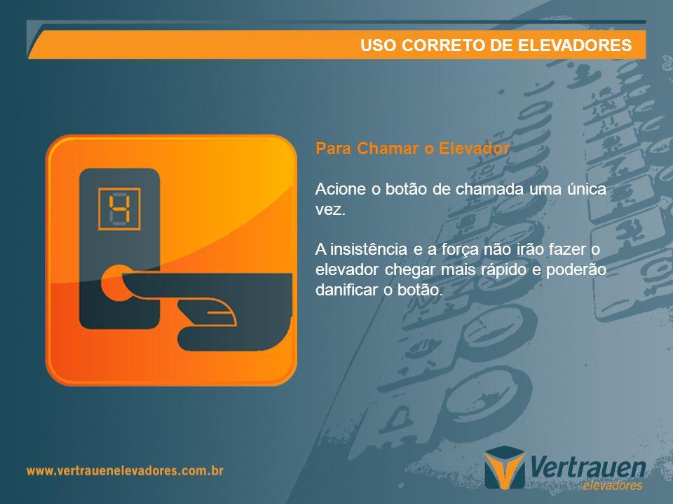 USO CORRETO DE ELEVADORES Para Chamar o Elevador Acione o botão de chamada uma única vez. A insistência e a força não irão fazer o elevador chegar mai