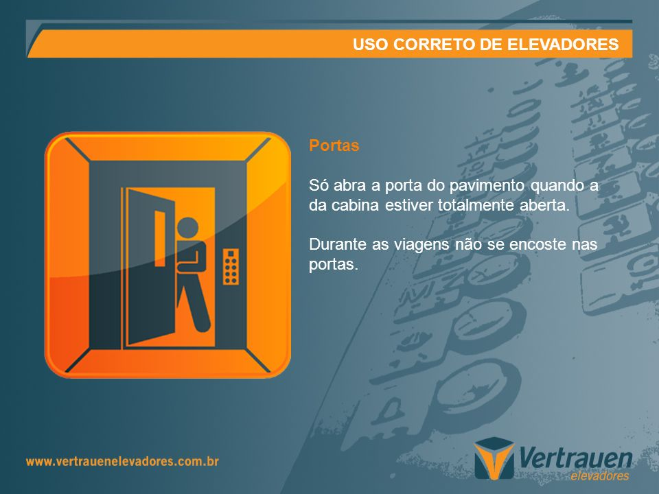 USO CORRETO DE ELEVADORES Portas Só abra a porta do pavimento quando a da cabina estiver totalmente aberta. Durante as viagens não se encoste nas port