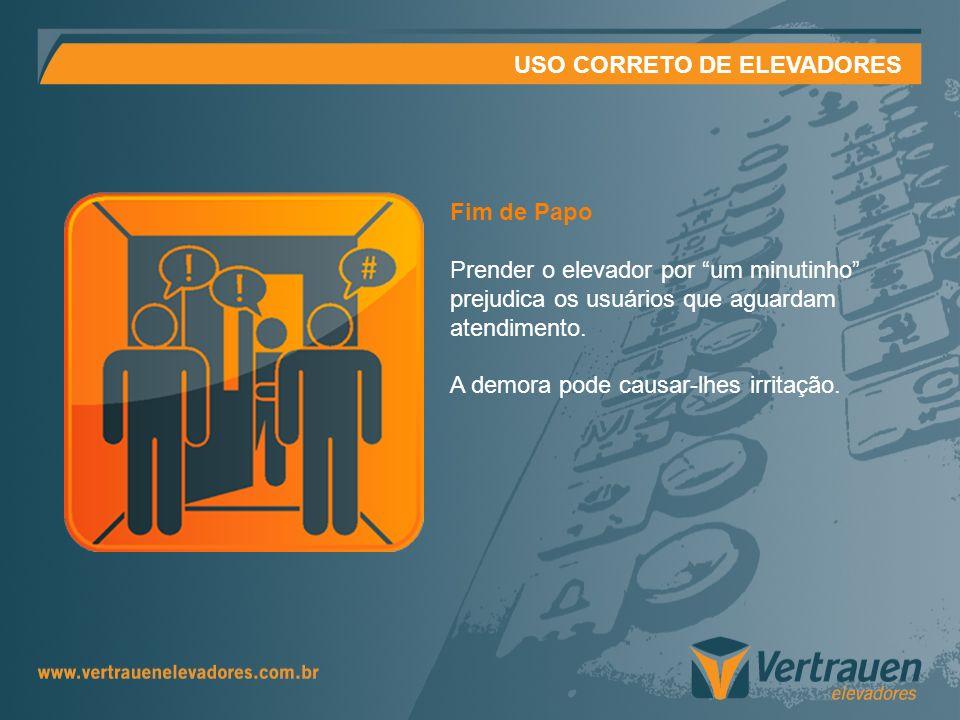 USO CORRETO DE ELEVADORES Fim de Papo Prender o elevador por um minutinho prejudica os usuários que aguardam atendimento. A demora pode causar-lhes ir