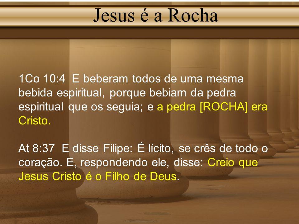 Jesus é a Rocha 1Co 10:4 E beberam todos de uma mesma bebida espiritual, porque bebiam da pedra espiritual que os seguia; e a pedra [ROCHA] era Cristo
