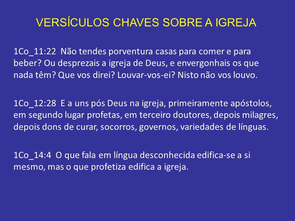 VERSÍCULOS CHAVES SOBRE A IGREJA 1Co_11:22 Não tendes porventura casas para comer e para beber? Ou desprezais a igreja de Deus, e envergonhais os que
