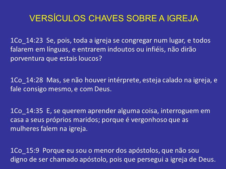 VERSÍCULOS CHAVES SOBRE A IGREJA 1Co_14:23 Se, pois, toda a igreja se congregar num lugar, e todos falarem em línguas, e entrarem indoutos ou infiéis,