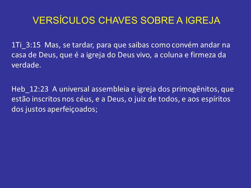 VERSÍCULOS CHAVES SOBRE A IGREJA 1Ti_3:15 Mas, se tardar, para que saibas como convém andar na casa de Deus, que é a igreja do Deus vivo, a coluna e f