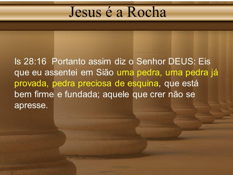 Jesus é a Rocha Is 28:16 Portanto assim diz o Senhor DEUS: Eis que eu assentei em Sião uma pedra, uma pedra já provada, pedra preciosa de esquina, que