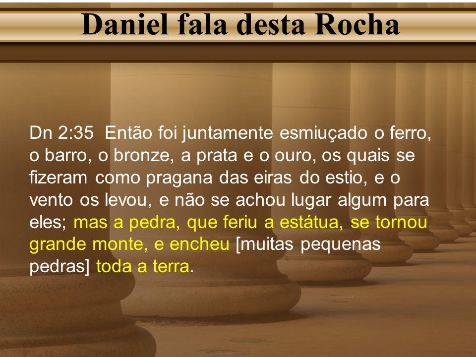 Daniel fala desta Rocha Dn 2:35 Então foi juntamente esmiuçado o ferro, o barro, o bronze, a prata e o ouro, os quais se fizeram como pragana das eira