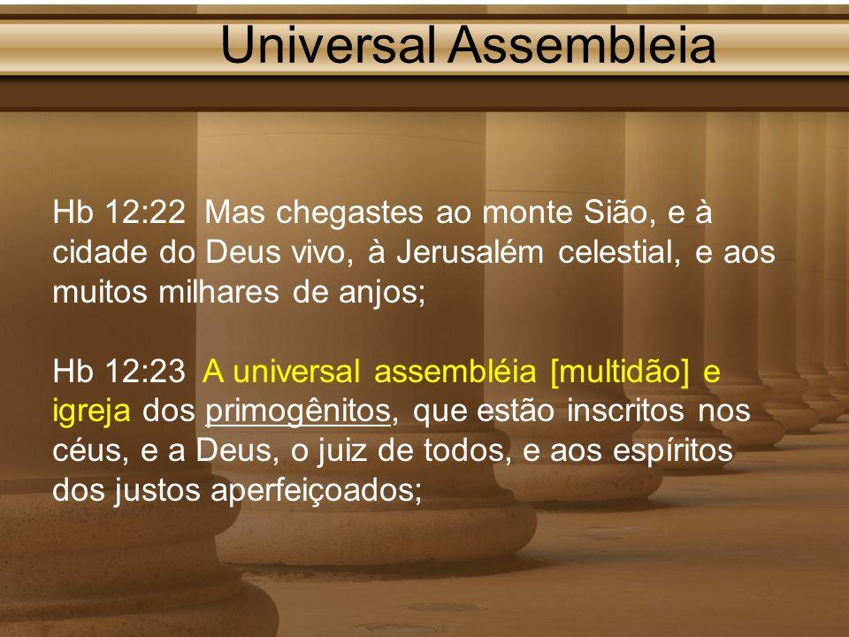 Universal Assembleia Hb 12:22 Mas chegastes ao monte Sião, e à cidade do Deus vivo, à Jerusalém celestial, e aos muitos milhares de anjos; Hb 12:23 A