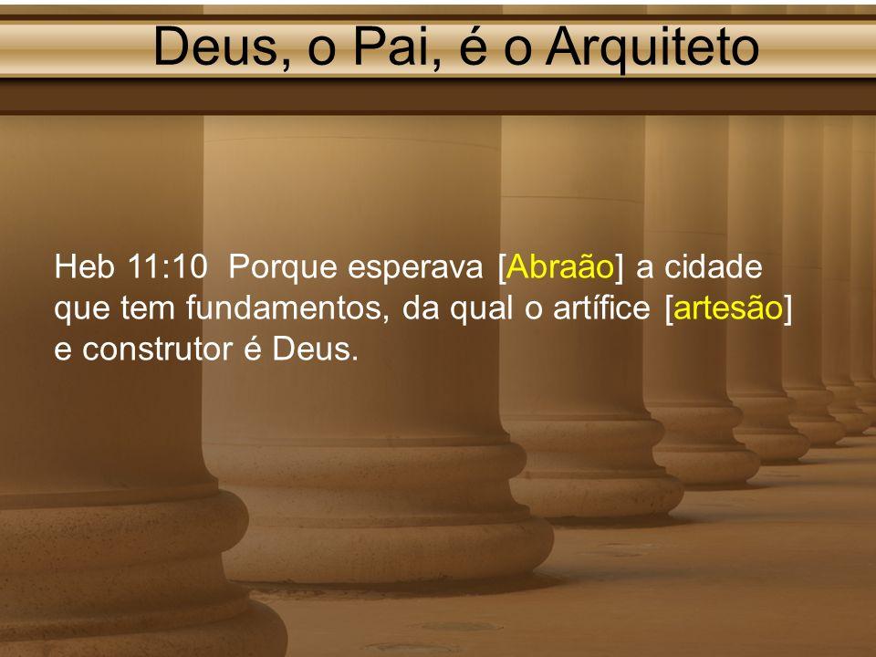 Deus, o Pai, é o Arquiteto Heb 11:10 Porque esperava [Abraão] a cidade que tem fundamentos, da qual o artífice [artesão] e construtor é Deus.