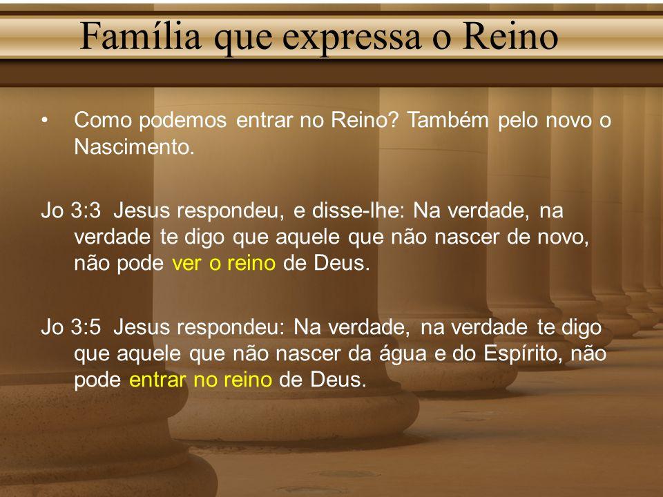 Família que expressa o Reino Como podemos entrar no Reino? Também pelo novo o Nascimento. Jo 3:3 Jesus respondeu, e disse-lhe: Na verdade, na verdade