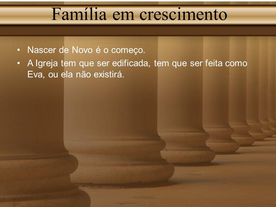 Família em crescimento Nascer de Novo é o começo. A Igreja tem que ser edificada, tem que ser feita como Eva, ou ela não existirá.