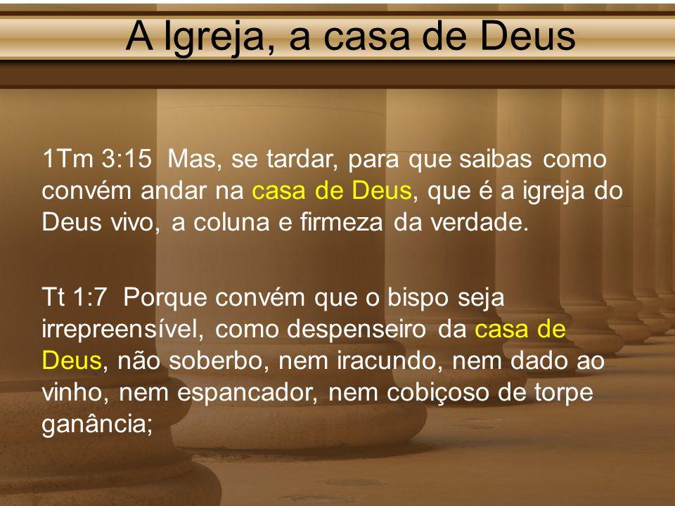 A Igreja, a casa de Deus 1Tm 3:15 Mas, se tardar, para que saibas como convém andar na casa de Deus, que é a igreja do Deus vivo, a coluna e firmeza d