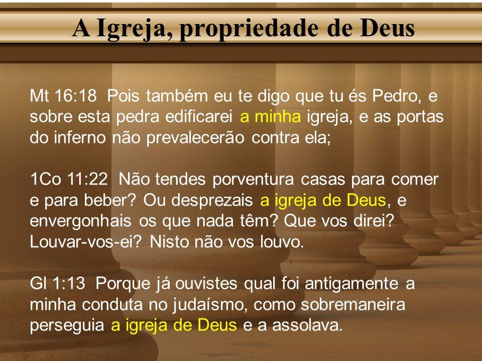 A Igreja, propriedade de Deus Mt 16:18 Pois também eu te digo que tu és Pedro, e sobre esta pedra edificarei a minha igreja, e as portas do inferno nã