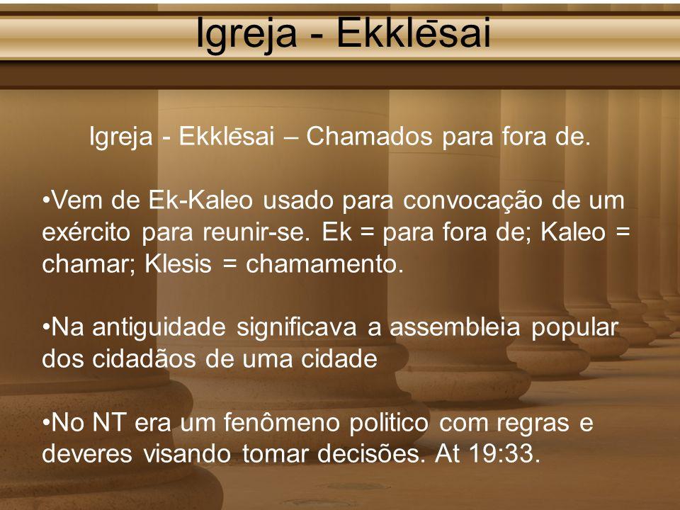 Igreja - Ekkle ̄ sai Igreja - Ekkle ̄ sai – Chamados para fora de. Vem de Ek-Kaleo usado para convocação de um exército para reunir-se. Ek = para fora