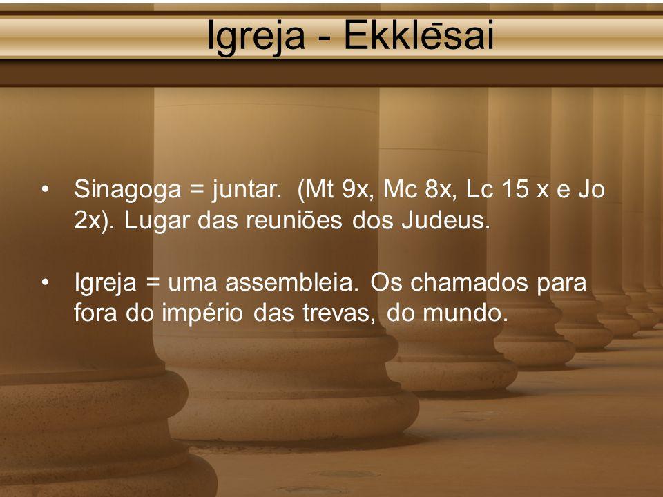 Igreja - Ekkle ̄ sai Sinagoga = juntar. (Mt 9x, Mc 8x, Lc 15 x e Jo 2x). Lugar das reuniões dos Judeus. Igreja = uma assembleia. Os chamados para fora