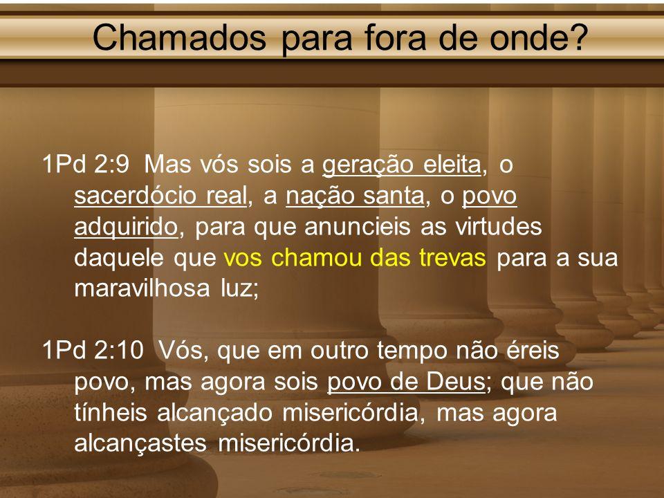 Chamados para fora de onde? 1Pd 2:9 Mas vós sois a geração eleita, o sacerdócio real, a nação santa, o povo adquirido, para que anuncieis as virtudes