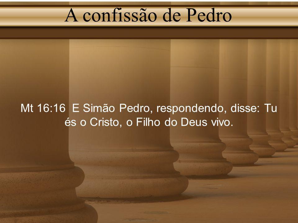 A confissão de Pedro Mt 16:16 E Simão Pedro, respondendo, disse: Tu és o Cristo, o Filho do Deus vivo.