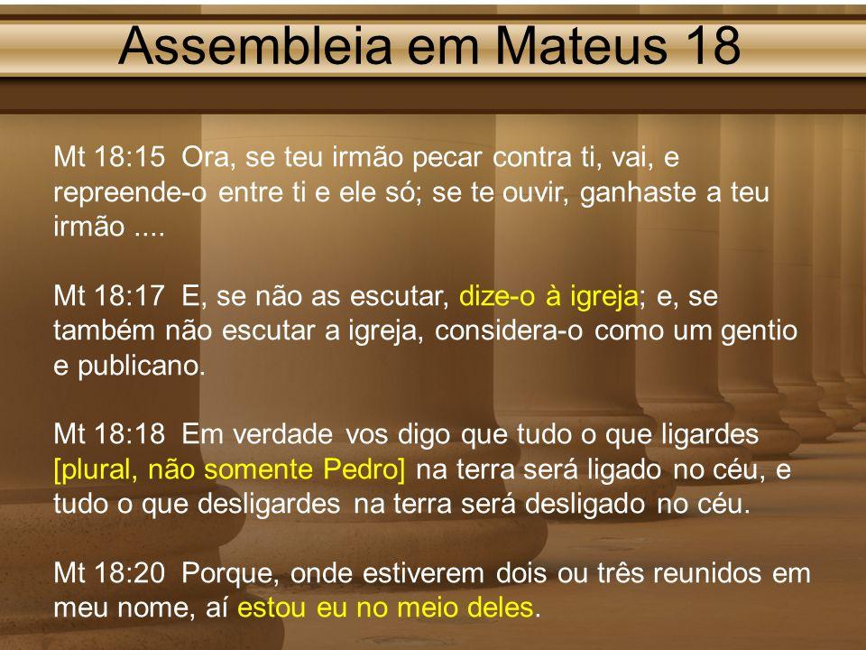 Assembleia em Mateus 18 Mt 18:15 Ora, se teu irmão pecar contra ti, vai, e repreende-o entre ti e ele só; se te ouvir, ganhaste a teu irmão.... Mt 18: