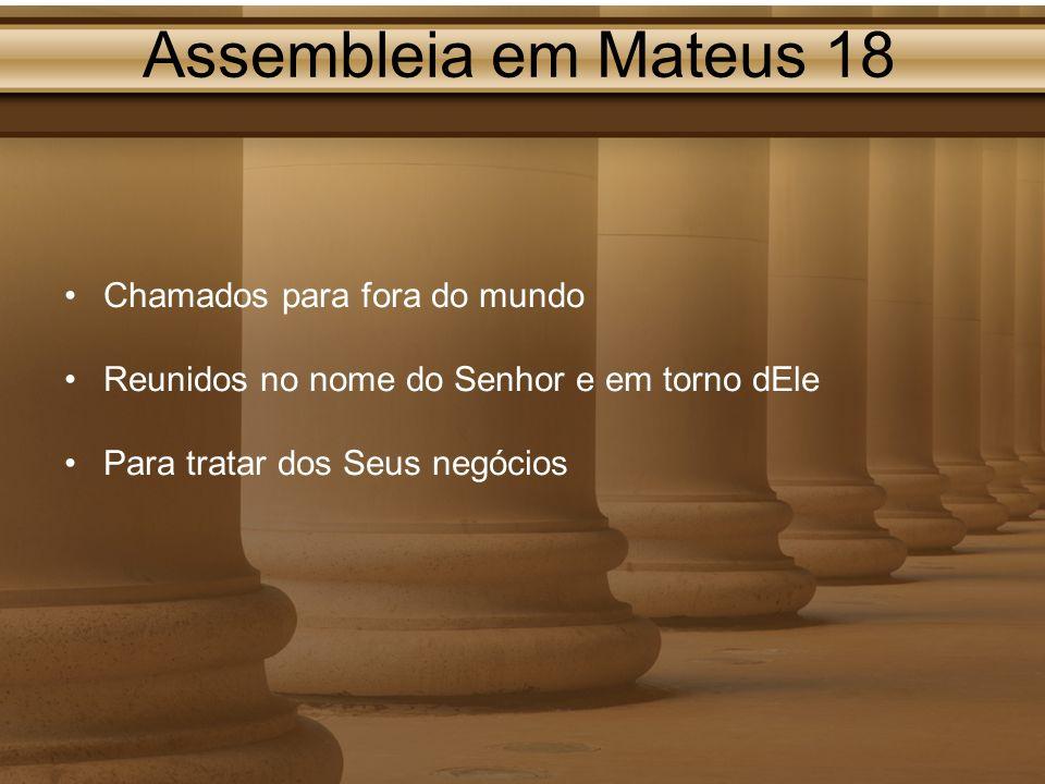 Assembleia em Mateus 18 Chamados para fora do mundo Reunidos no nome do Senhor e em torno dEle Para tratar dos Seus negócios