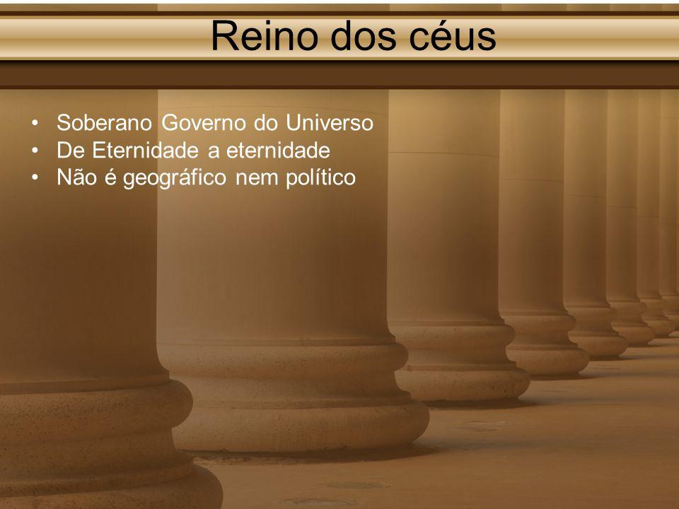 Reino dos céus Soberano Governo do Universo De Eternidade a eternidade Não é geográfico nem político