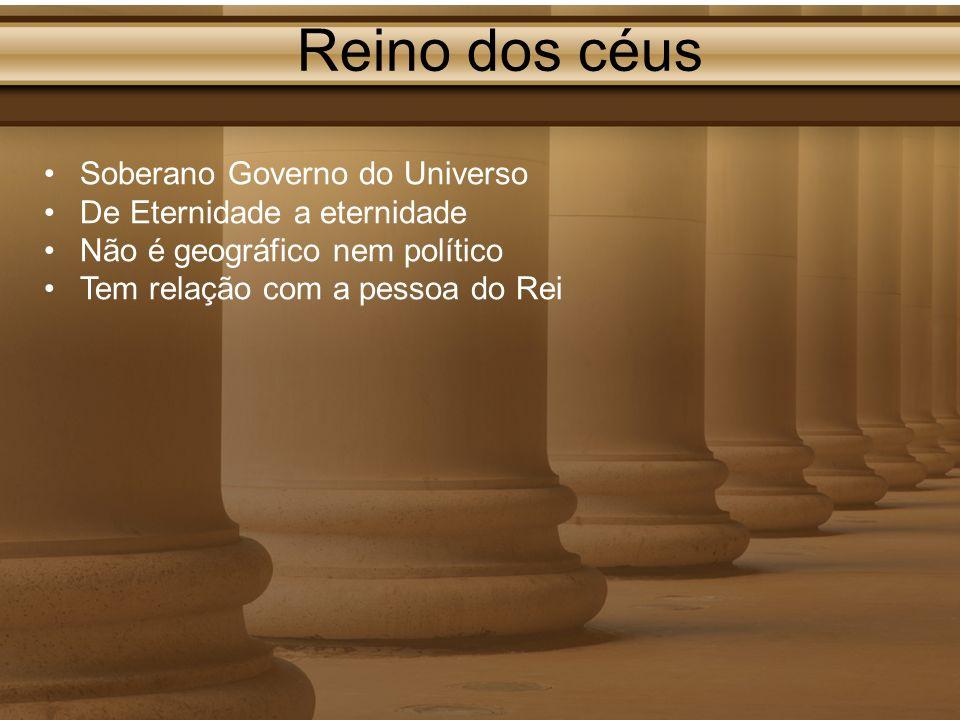 Reino dos céus Soberano Governo do Universo De Eternidade a eternidade Não é geográfico nem político Tem relação com a pessoa do Rei
