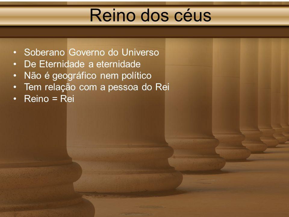 Reino dos céus Soberano Governo do Universo De Eternidade a eternidade Não é geográfico nem político Tem relação com a pessoa do Rei Reino = Rei