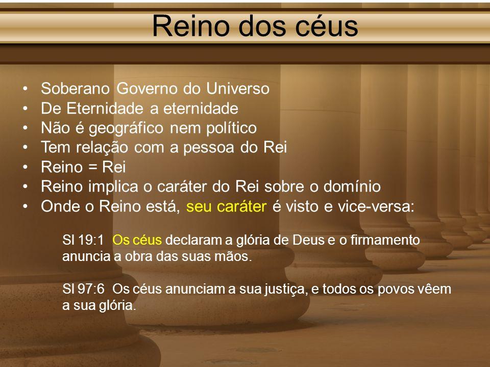 Reino dos céus Soberano Governo do Universo De Eternidade a eternidade Não é geográfico nem político Tem relação com a pessoa do Rei Reino = Rei Reino