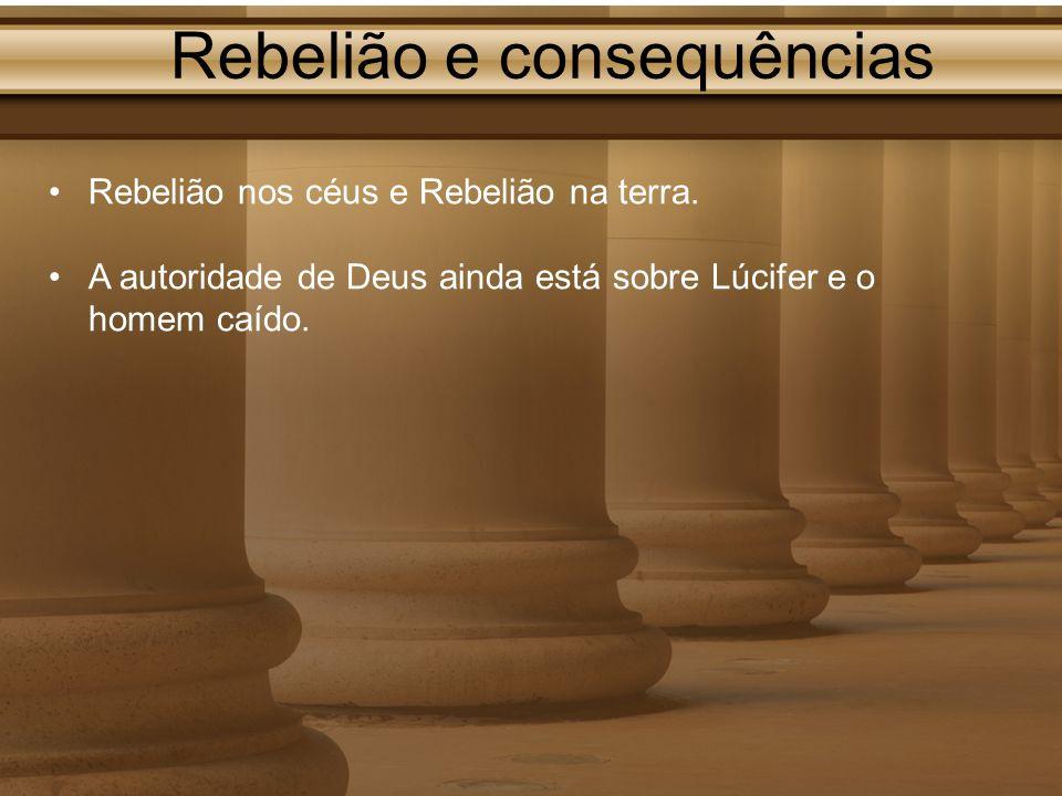 Rebelião e consequências Rebelião nos céus e Rebelião na terra. A autoridade de Deus ainda está sobre Lúcifer e o homem caído.