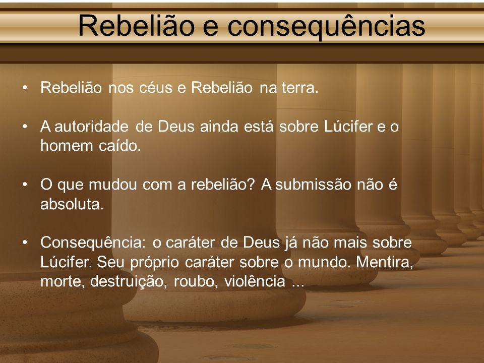 Rebelião e consequências Rebelião nos céus e Rebelião na terra. A autoridade de Deus ainda está sobre Lúcifer e o homem caído. O que mudou com a rebel