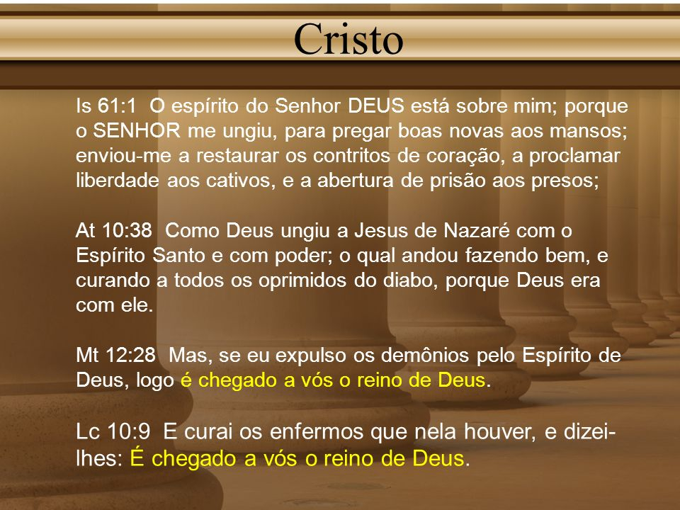 Cristo Is 61:1 O espírito do Senhor DEUS está sobre mim; porque o SENHOR me ungiu, para pregar boas novas aos mansos; enviou-me a restaurar os contrit