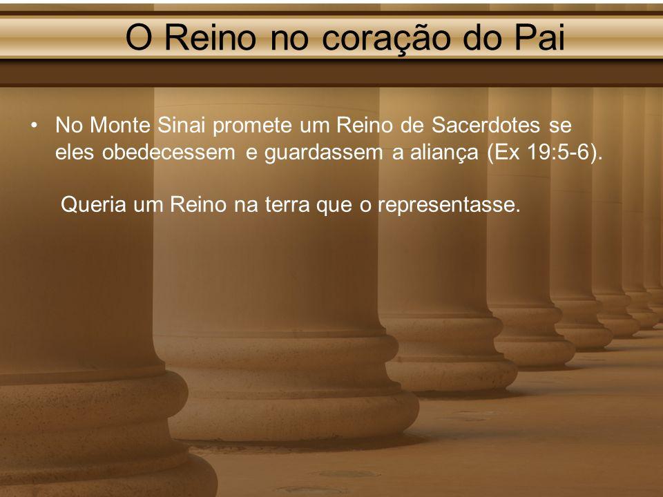 O Reino no coração do Pai No Monte Sinai promete um Reino de Sacerdotes se eles obedecessem e guardassem a aliança (Ex 19:5-6). Queria um Reino na ter
