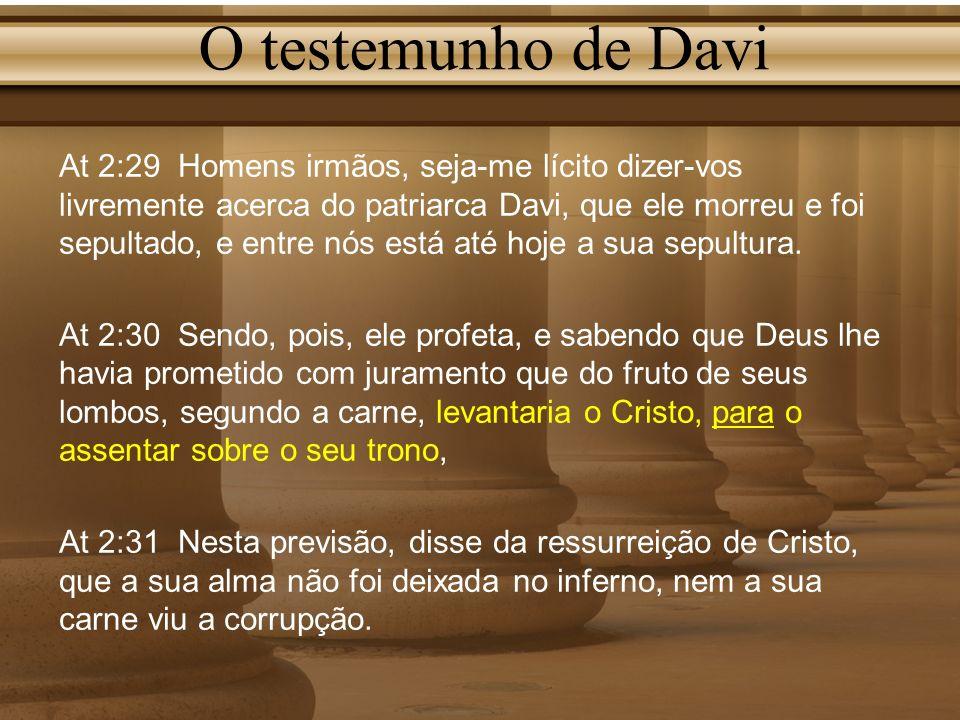O testemunho de Davi At 2:29 Homens irmãos, seja-me lícito dizer-vos livremente acerca do patriarca Davi, que ele morreu e foi sepultado, e entre nós