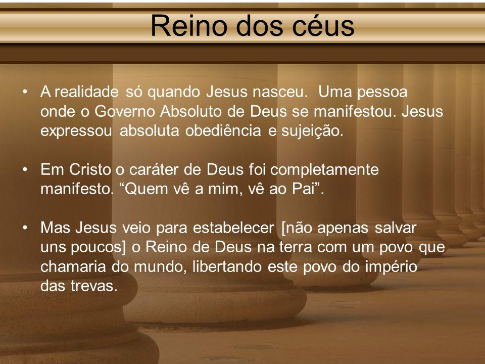 Reino dos céus A realidade só quando Jesus nasceu. Uma pessoa onde o Governo Absoluto de Deus se manifestou. Jesus expressou absoluta obediência e suj