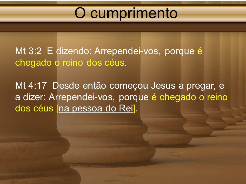 O cumprimento Mt 3:2 E dizendo: Arrependei-vos, porque é chegado o reino dos céus. Mt 4:17 Desde então começou Jesus a pregar, e a dizer: Arrependei-v
