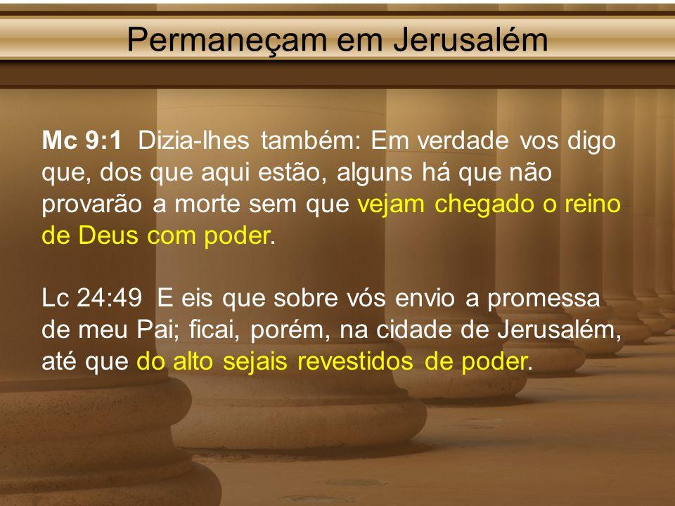 Permaneçam em Jerusalém Mc 9:1 Dizia-lhes também: Em verdade vos digo que, dos que aqui estão, alguns há que não provarão a morte sem que vejam chegad