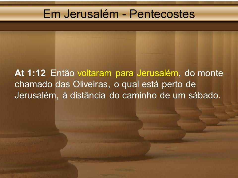 Em Jerusalém - Pentecostes At 1:12 Então voltaram para Jerusalém, do monte chamado das Oliveiras, o qual está perto de Jerusalém, à distância do camin