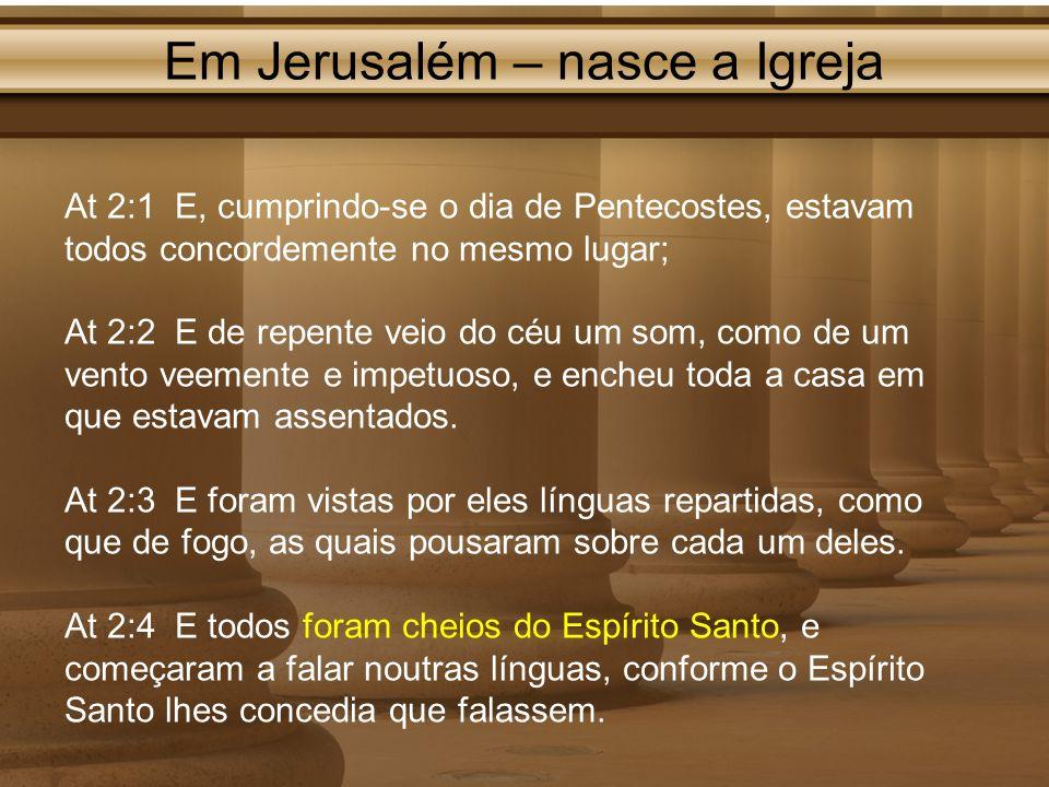 Em Jerusalém – nasce a Igreja At 2:1 E, cumprindo-se o dia de Pentecostes, estavam todos concordemente no mesmo lugar; At 2:2 E de repente veio do céu