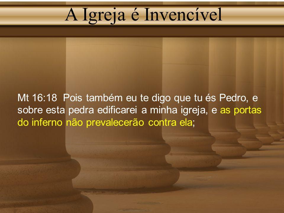 A Igreja é Invencível Mt 16:18 Pois também eu te digo que tu és Pedro, e sobre esta pedra edificarei a minha igreja, e as portas do inferno não preval