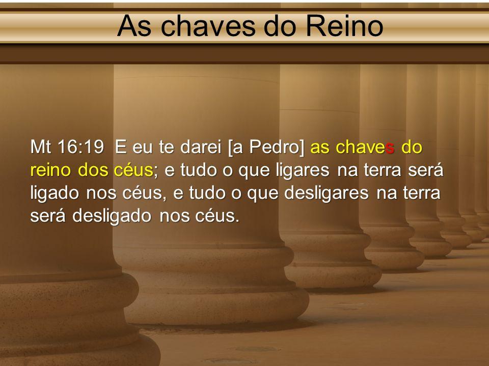 As chaves do Reino Mt 16:19 E eu te darei [a Pedro] as chaves do reino dos céus; e tudo o que ligares na terra será ligado nos céus, e tudo o que desl