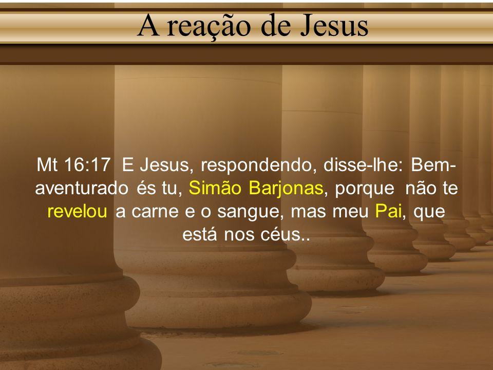 A reação de Jesus Mt 16:17 E Jesus, respondendo, disse-lhe: Bem- aventurado és tu, Simão Barjonas, porque não te revelou a carne e o sangue, mas meu P