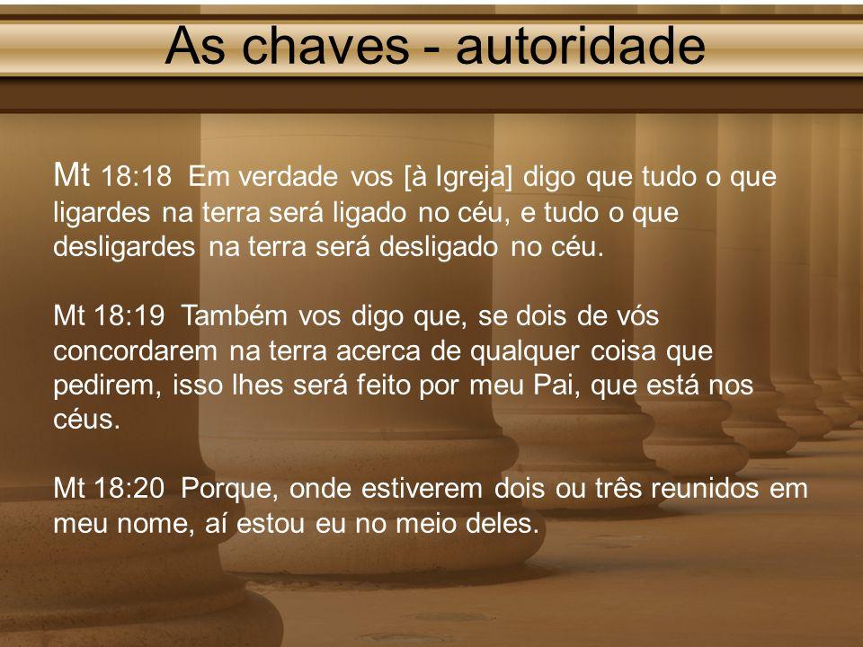 As chaves - autoridade Mt 18:18 Em verdade vos [à Igreja] digo que tudo o que ligardes na terra será ligado no céu, e tudo o que desligardes na terra